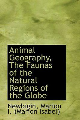 Animal Geography, the Faunas of the Natural Regions of the Globe N/A 9781113532565 Front Cover