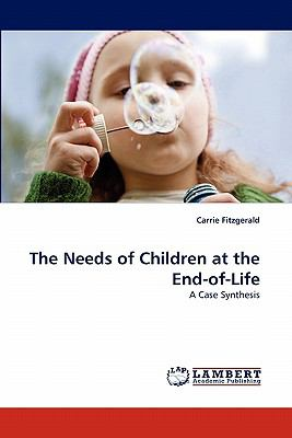Needs of Children at the End-Of-Life A Case Synthesis  2010 9783843356565 Front Cover