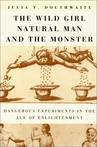 Wild Girl, Natural Man, and the Monster Dangerous Experiments in the Age of Enlightenment  2002 9780226160566 Front Cover