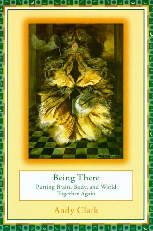 Being There Putting Brain, Body, and World Together Again  1998 (Reprint) edition cover
