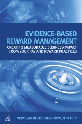 Evidence-Based Reward Management Creating Measurable Business Impact from Your Pay and Reward Practices  2010 9780749456566 Front Cover