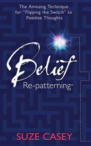 "Belief Re-Patterning The Amazing Technique for ""Flipping the Switch"" to Positive Thoughts  2012 9781401935566 Front Cover"
