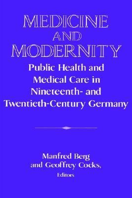 Medicine and Modernity Public Health and Medical Care in Nineteenth- and Twentieth-Century Germany  2002 9780521524568 Front Cover