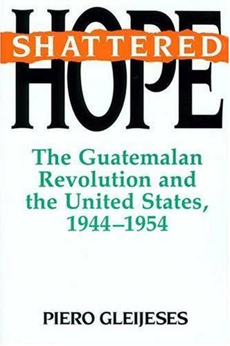 Shattered Hope The Guatemalan Revolution and the United States, 1944-1954  1992 edition cover
