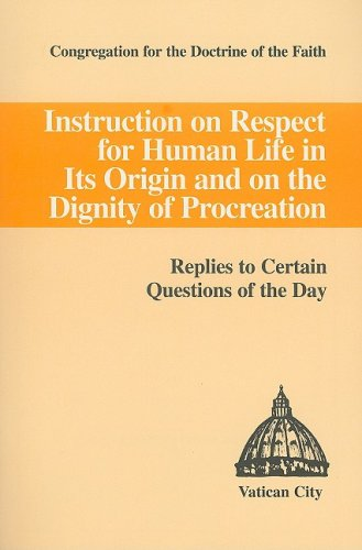 Instruction on Respect for Human Life in Its Origin and on the Dignity of Procreation : Replies to Certain Questions of the Day 1st 9781555861568 Front Cover