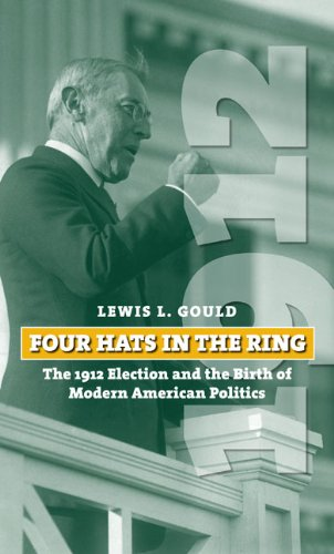 Four Hats in the Ring The 1912 Election and the Birth of Modern American Politics  2008 9780700618569 Front Cover