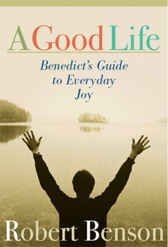 Good Life Benedict's Guide to Everyday Joy  2004 9781557253569 Front Cover