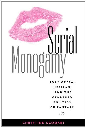 Serial Monogamy Soap Opera, Lifespan, and the Gendered Politics of Fantasy  2003 9781572735569 Front Cover