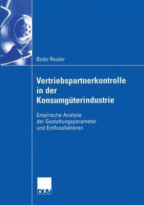 Vertriebspartnerkontrolle in Der Konsumguterindustrie: Empirische Analyse Der Gestaltungsparameter Und Einflussfaktoren  2004 9783824407569 Front Cover