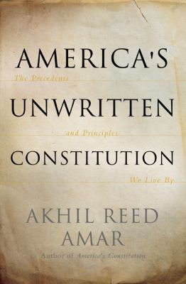 America's Unwritten Constitution The Precedents and Principles We Live By  2012 edition cover