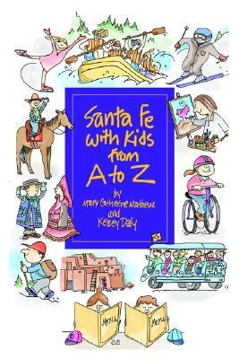 Santa Fe with Kids from A to Z Top Things to See, Top Things to Do, Top Day Trips, Museums, Plus Kid-Friendly Restaurants and an Annual Calendar of Not-to-Miss Events  2005 9780865344570 Front Cover