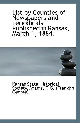 List by Counties of Newspapers and Periodicals Published in Kansas, March 1 1884 N/A 9781113411570 Front Cover