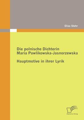 Die Polnische Dichterin Maria Pawlikowska-Jasnorzewska Hauptmotive in Ihrer Lyrik  2010 9783836686570 Front Cover