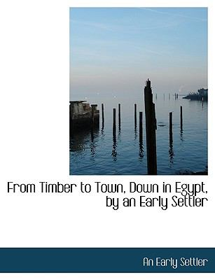 From Timber to Town, down in Egypt, by an Early Settler  N/A 9781113730572 Front Cover