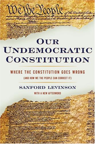 Our Undemocratic Constitution Where the Constitution Goes Wrong (and How We the People Can Correct It)  2008 edition cover