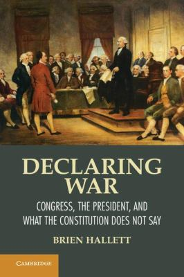 Declaring War Congress, the President, and What the Constitution Does Not Say  2013 9781107608573 Front Cover