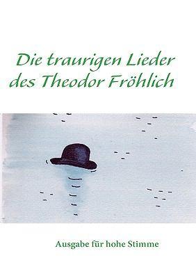 Hoch Die traurigen Lieder des Theodor Fr�hlich hoch Ausgabe f�r h�he Stimme N/A 9783837071573 Front Cover