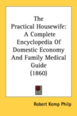 Practical Housewife : A Complete Encyclopedia of Domestic Economy and Family Medical Guide (1860) N/A 9780548588574 Front Cover