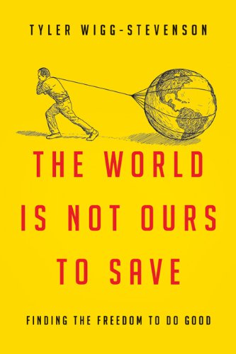 World Is Not Ours to Save Finding the Freedom to Do Good  2013 edition cover