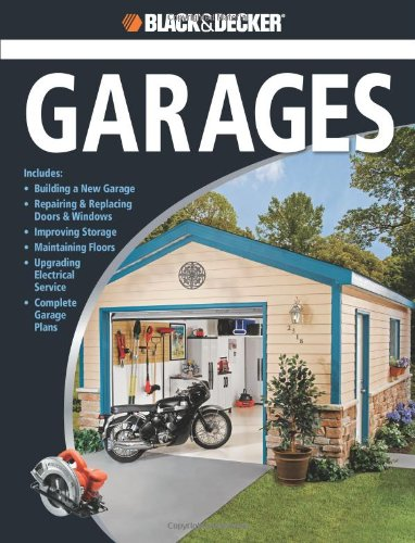 Black and Decker the Complete Guide to Garages Includes: Building a New Garage, Repairing and Replacing Doors and Windows, Improving Storage, Maintaining Floors, Upgrading Electrical Service, Complete Garage Plans  2009 edition cover