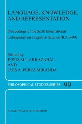 Language, Knowledge, and Representation Proceedings of the Sixth International Colloquium on Cognitive Science (Iccs-99)  2004 9781402020575 Front Cover