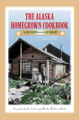 Alaska Homegrown Cookbook The Best Recipes from the Last Frontier N/A 9780882408576 Front Cover