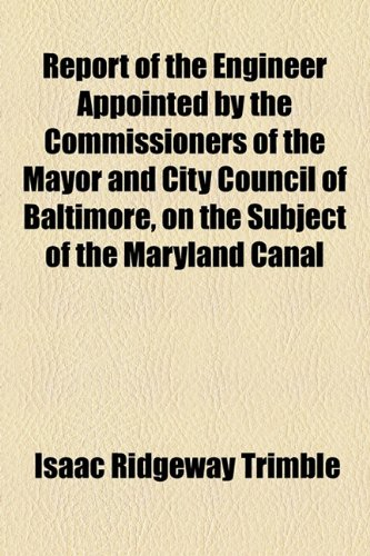 Report of the Engineer Appointed by the Commissioners of the Mayor and City Council of Baltimore, on the Subject of the Maryland Canal   2010 edition cover