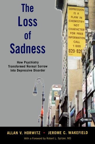 Loss of Sadness How Psychiatry Transformed Normal Sorrow into Depressive Disorder  2012 edition cover