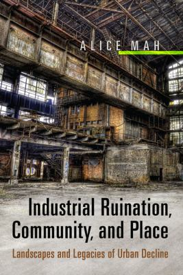 Industrial Ruination, Community, and Place Landscapes and Legacies of Urban Decline  2012 edition cover