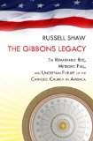 The Gibbons Legacy: The Remarkable Rise, Meteoric Fall, and Uncertain Future of the Catholic Church in America  2013 edition cover