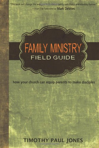 Family Ministry Field Guide How the Church Can Equip Parents to Make Disciples  2011 edition cover