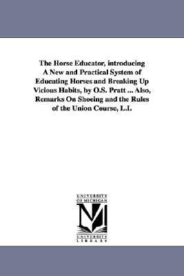 Horse Educator, Introducing a New and Practical System of Educating Horses and Breaking up Vicious Habits, by O S Pratt Also, Remarks on Shoe N/A edition cover