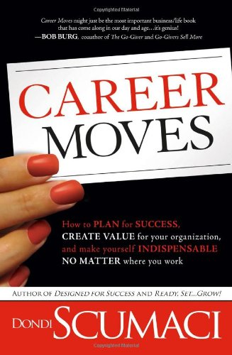 Career Moves How to Plan for Success, Create Value for Your Organization, and Make Yourself Indispensable No Matter Where You Work  2010 edition cover