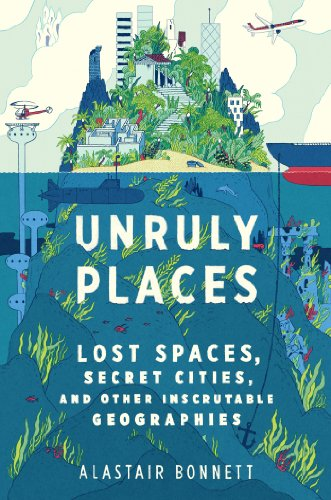 Unruly Places Lost Spaces, Secret Cities, and Other Inscrutable Geographies  2014 edition cover