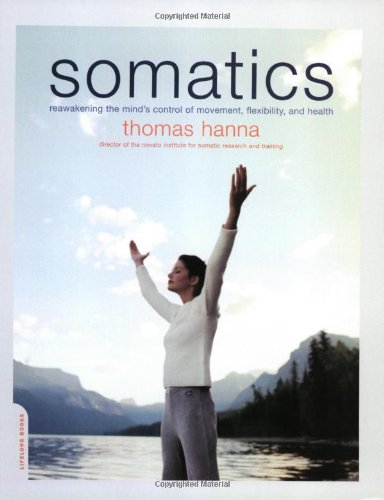 Somatics Reawakening the Mind's Control of Movement, Flexibility, and Health  2004 (Reissue) edition cover