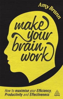 Make Your Brain Work How to Maximize Your Efficiency, Productivity and Effectiveness  2013 edition cover