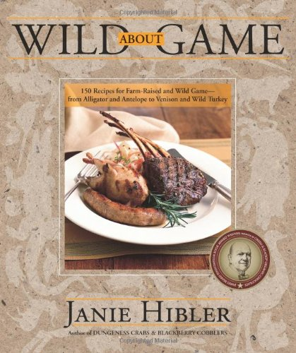 Wild about Game 150 Recipes for Farm-Raised and Wild Game - from Alligator and Antelope to Venison and Wild Turkey N/A 9780882407579 Front Cover