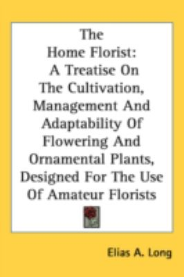 Home Florist : A Treatise on the Cultivation, Management and Adaptability of Flowering and Ornamental Plants, Designed for the Use of Amateur Flori N/A 9780548514580 Front Cover