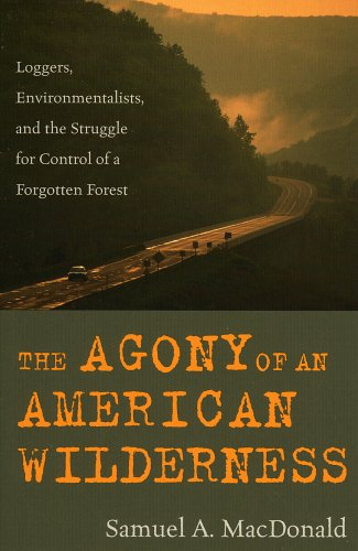 Agony of an American Wildernes Loggers, Environmentalists and the Struggle for Control of a Forgotten Forest  2005 9780742541580 Front Cover