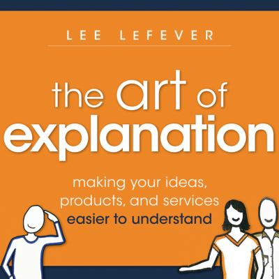 Art of Explanation Making Your Ideas, Products, and Services Easier to Understand  2012 edition cover