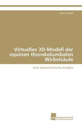 Virtuelles 3D-Modell der equinen thorakolumbalen Wirbels�ule Eine biomechanische Analyse N/A 9783838128580 Front Cover