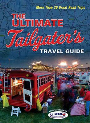 Ultimate Tailgater's Travel Guide More Than 20 Great Road Trips  2006 9781401602581 Front Cover
