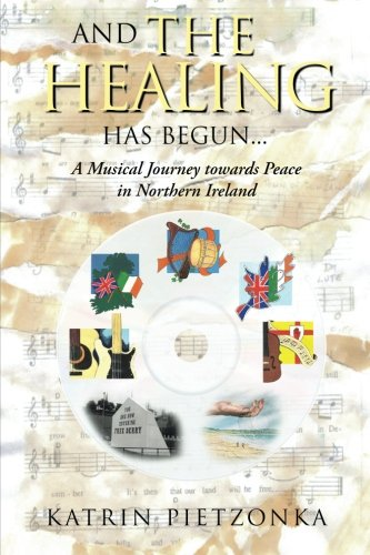 And the Healing Has Begun... A Musical Journey Towards Peace in Northern Ireland  2013 9781491885581 Front Cover