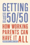 Getting to 50/50 How Working Parents Can Have It All  2013 edition cover