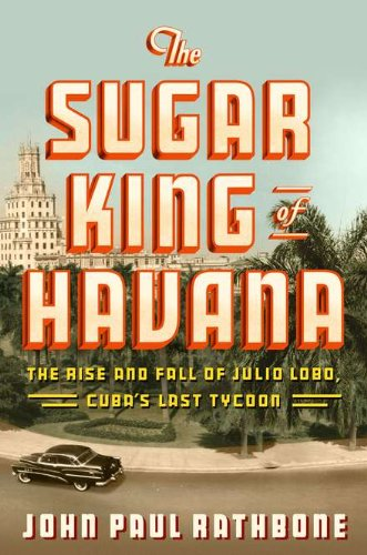 Sugar King of Havana The Rise and Fall of Julio Lobo, Cuba's Last Tycoon  2010 edition cover
