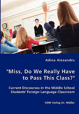 """Miss, Do We Really Have to Pass This Class?"""" Current Discourses in the Middle School Students' Foreign Language Classroom:   2008 9783836441582 Front Cover"""