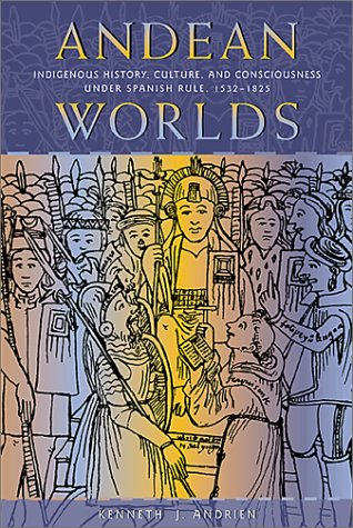 Andean Worlds Indigenous History, Culture, and Consciousness under Spanish Rule, 1532-1825  2002 edition cover