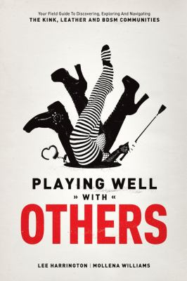 Playing Well with Others Your Field Guide to Discovering, Navigating and Exploring the Kink, Leather and BDSM Communities  2012 edition cover
