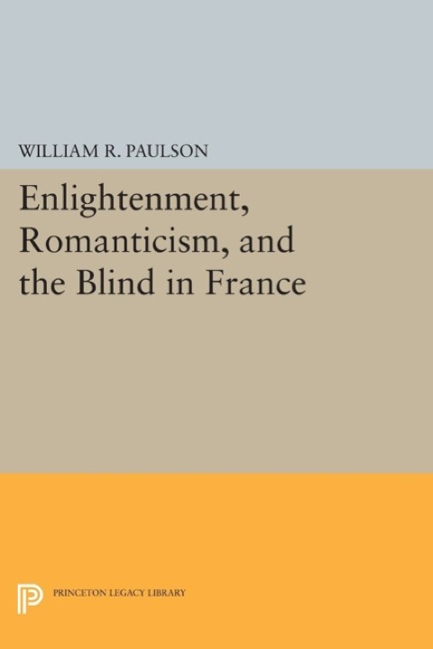 Enlightenment, Romanticism, and the Blind in France   1987 9781400858583 Front Cover