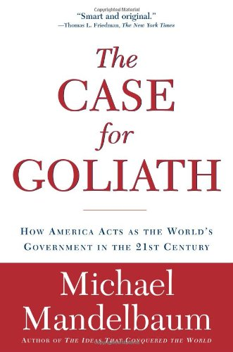 Case for Goliath How America Acts as the World's Government in the 21st Century  2007 edition cover